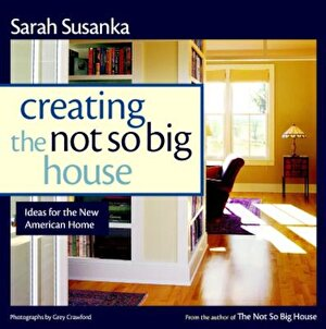 Creating the Not So Big House: Insights and Ideas for the New American Home, Paperback