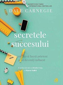 Secretele succesului. Ed. a III-a/Dale Carnegie de la Curtea Veche