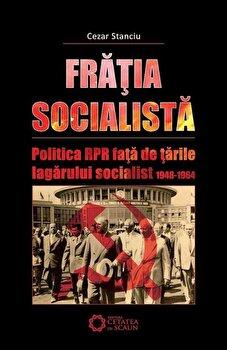 Fratia socialista. Politica RPR fata de tarile lagarului socialist 1948-1964/Cezar Stanciu de la Cetatea de Scaun