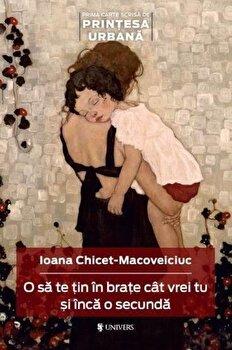 O sa te tin in brate cat vrei tu si inca o secunda/Ioana Chicet-Macoveiciuc de la Univers