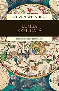 Lumea explicata. Descoperirea stiintei moderne/Steven Weinberg de la Humanitas