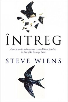 Intreg. Cum se poate restaura ceea ce s-a distrus in mine, in tine si in intreaga lume/Steve Wiens