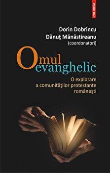 Omul evanghelic. O explorare a comunitatilor protestante romanesti/Dorin Dobrincu , Danut Manastireanu de la Polirom