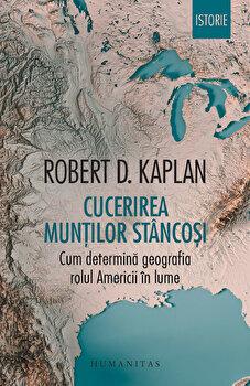 Cucerirea Muntilor Stancosi. Cum determina geografia rolul Americii in lume/Robert D. Kaplan de la Humanitas