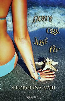 Don't cry, just fly/Georgiana Vaju