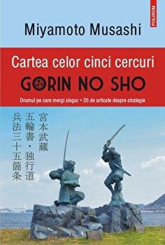 Cartea celor cinci cercuri. Gorin no Sho. Drumul pe care mergi singur – 35 de articole despre strategie (editia a IV-a, revazuta si adaugita)/Miamoto Musashi de la Polirom