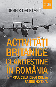 Activitati britanice clandestine in Romania in timpul celui de-al Doilea Razboi Mondial/Dennis Deletant de la Humanitas