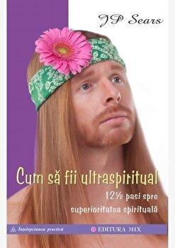 Cum sa fii ultraspiritual. 12 1/2 pasi spre superioritatea spirituala/JP Sears de la Editura Mix