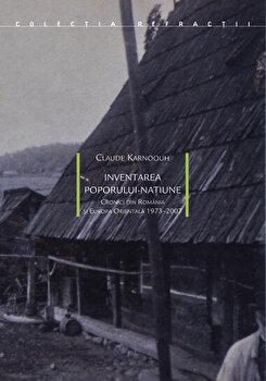 Inventarea poporului natiune. Cronici din Romania si Europa Orientala/Claude Karnoouh de la Idea