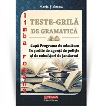 Teste grila de gramatica limbii romane dupa programa de admitere in scolile de agenti de politie si de subofiteri de jandarmi/Maria Ticleanu de la Hoffman