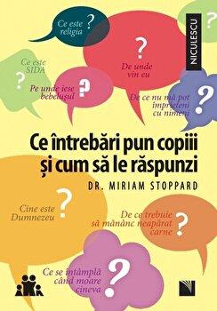 Ce intrebari pun copiii si cum sa le raspunzi/Miriam Stoppard