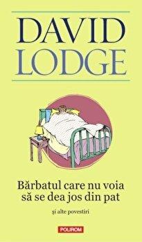 Barbatul care nu voia sa se dea jos din pat si alte povestiri/David Lodge de la Polirom