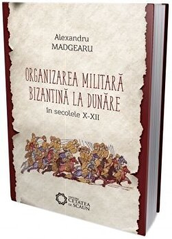 Organizarea militara bizantina editia a III-a/Alexandru Madgearu de la Cetatea de Scaun