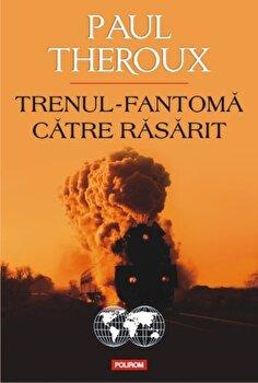 Trenul-fantoma catre Rasarit/Paul Edward Theroux de la Polirom