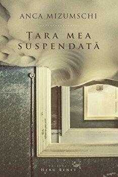 Tara mea suspendata/Anca Mizumschi de la Herg Benet