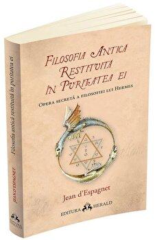 Filosofia antica restituita in puritatea ei. Opera secreta a filosofiei lui Hermes/Jean D espagnet de la Herald