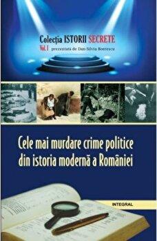 Istorii secrete Vol. 1: Cele mai murdare crime politice din istoria moderna a Romaniei/Boerescu Dan-Silviu de la Integral