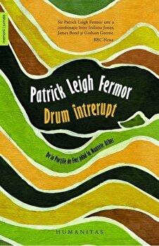 Drum intrerupt/Patrick Leigh Fermor de la Humanitas