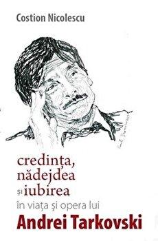 Credinta, nadejdea si iubirea in viata si opera lui Andrei Tarkovski/Costion Nicolescu de la Lumea Credintei