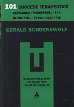 101 succese terapeutice. Depasirea transferului si a rezistentei in psihoterapie/Gerald Schoenewolf de la Trei
