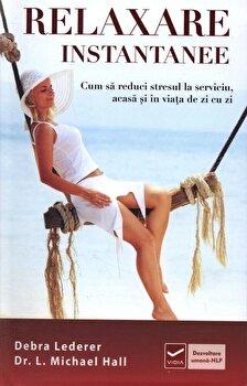 Relaxare instantanee. Cum sa reduci stresul la serviciu, acasa si in viata de zi cu zi/Debra Lederer, L. Michael Hall de la Vidia