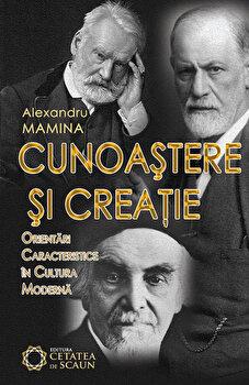 Cunoastere si creatie: orientari caracteristice in cultura moderna/Alexandru Mamina de la Cetatea de Scaun