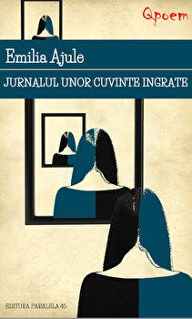 Jurnalul unor cuvinte ingrate/Emilia Ajule de la Paralela 45