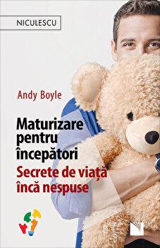 Maturizare pentru incepatori. Secrete de viata inca nespuse/Andy Boyle de la Niculescu
