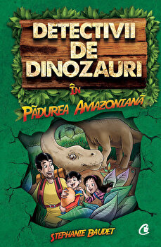 Detectivii de dinozauri in padurea amazoniana. Cartea intai/Stephanie Baudet de la Curtea Veche