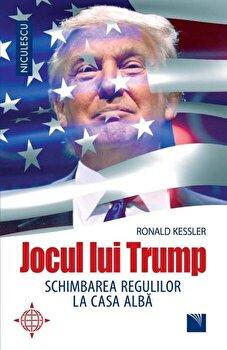 Jocul lui Trump. Schimbarea regulilor la Casa Alba/Ronald Kessler de la Niculescu