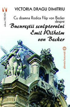 Cu doamna Rodica Filip von Becker despre Bucurestii sculptorului Emil Wilhem von Becker/Victoria Dragu-Dimitriu de la Vremea