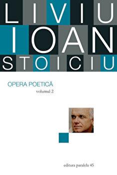 Liviu Ioan Stoiciu. Opera poetica. Vol. II/Liviu Ioan Stoiciu de la Paralela 45