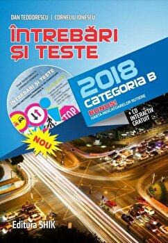 Intrebari si teste pentru obtinerea, permisului de conducere categ B 2018 (cd gratuit inclus)/Dan Teodorescu, Corneliu Ionescu de la Shik