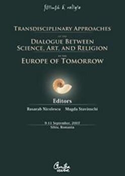 Transdisciplinary Approaches of the Dialogue Between Science, Art and Religion in the Europe of Tomorrow. 9-11 September, 2007. Sibiu, Romania/Basarab Nicolescu, Magda Stavinski de la Curtea Veche