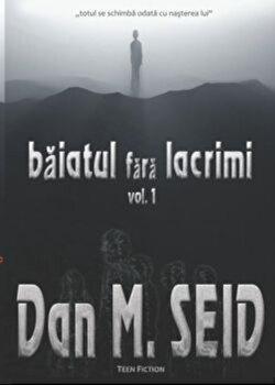 Baiatul fara lacrimi, Vol. 1/Dan M. Seid