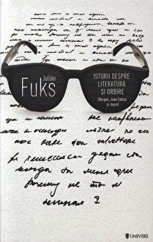 Istorii despre literatura si orbire/Julian Fuks de la Univers