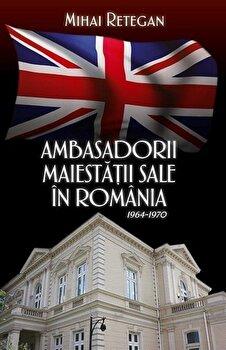 Ambasadorii maiestatii sale in Romania 1964-1970/Mihai Retegan de la RAO