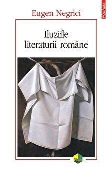 Iluziile literaturii romane (editia a II-a)/Eugen Negrici de la Polirom