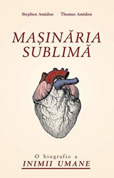 Masinaria sublima. O biografie a inimii umane/Stephen Amidon, Thomas Amidon