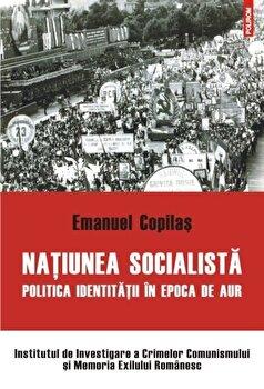 Natiunea socialista. Politica identitatii in epoca de aur/Emanuel Copilas de la Polirom