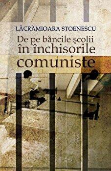 De pe bancile scolii in inchisorile comuniste/Lacramioara Stoenescu