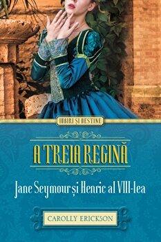 A treia regina. Jane Seymour si Henric al VIII-lea/Carolly Erickson de la Alma