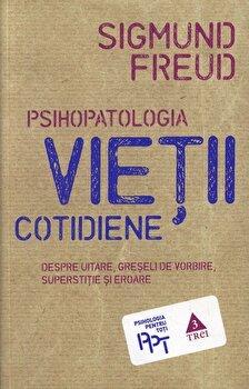 Psihopatologia vietii cotidiene. Despre uitare, greseli de vorbire, superstitie si eroare/Sigmund Freud de la Trei