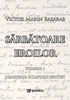Sarbatoare eroilor. Vol. 1. Dimineata sclavului Epictet/Victor Marin Basarab de la Paideia