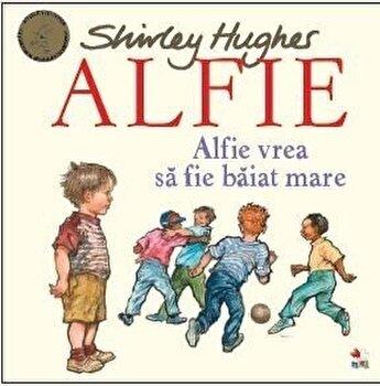 ALFIE. Alfie vrea sa fie baiat mare/Shirley Hughes de la Litera