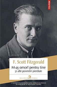 M-as omori pentru tine si alte povestiri pierdute/F. Scott Fitzgerald de la Polirom