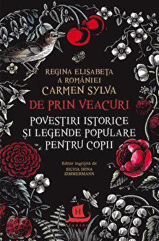 De prin veacuri. Povestiri istorice si legende populare pentru copii/Regina Elisabeta a Romaniei (Carmen Sylva) de la Humanitas