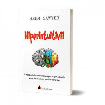 Hiperintuitivii. 7 trasaturi ale emisferei drepte ce pot schimba viata persoanelor intuitiv-senzitive/Heidi Sawyer de la Act si Politon