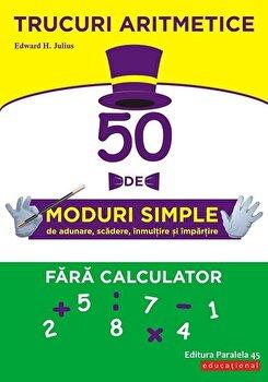 Trucuri aritmetice: 50 de moduri simple de adunare, scadere, inmultire si impartire fara calculator/Edward H. Julius de la Paralela 45