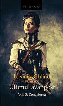 Ultimul avanpost. Vol. 3: Renasterea (Editia 2)/Lavinia Calina de la Herg Benet